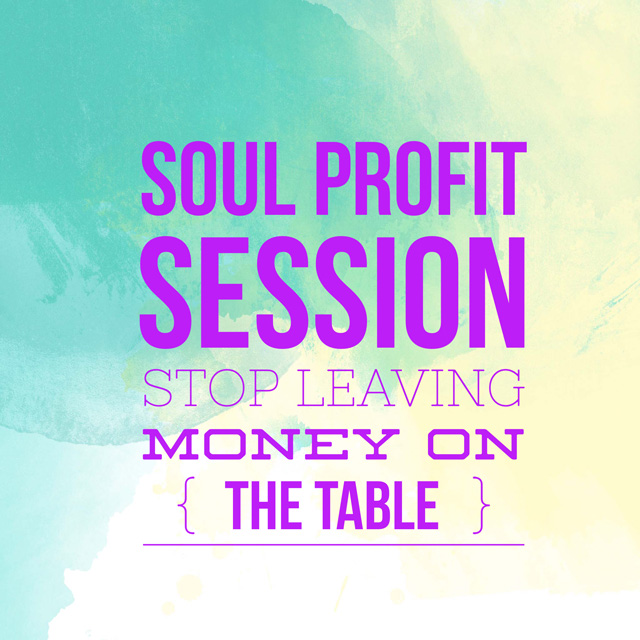 Soul Profits Session – Stop Leaving Money on the Table
